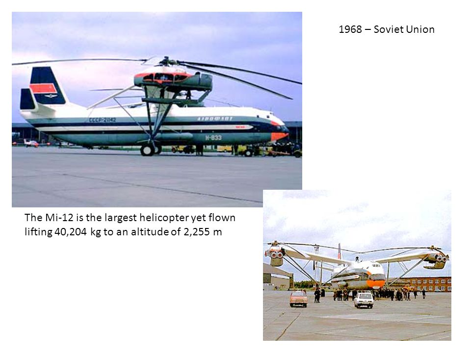 1968 – Soviet Union The Mi-12 is the largest helicopter yet flown lifting 40,204 kg to an altitude of 2,255 m