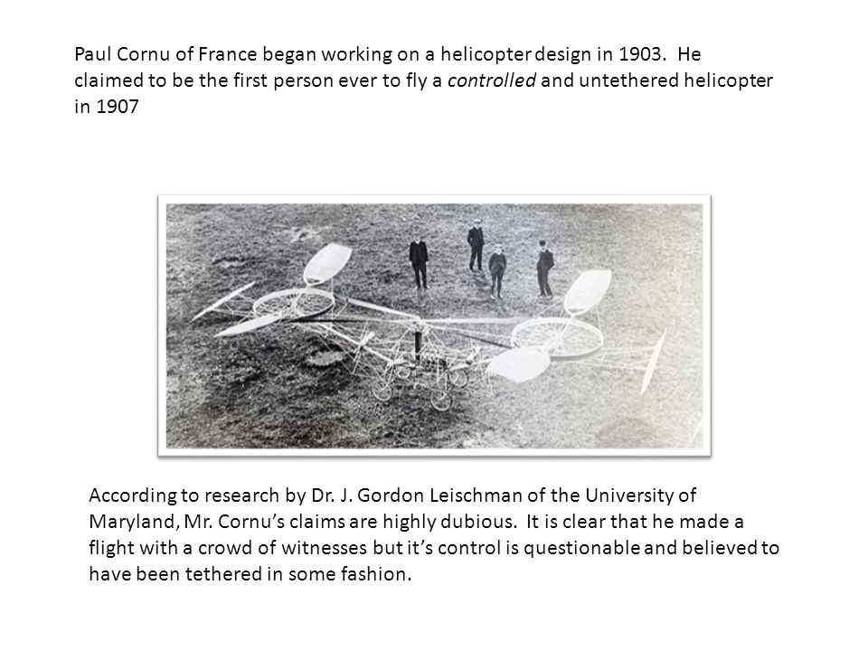 Paul Cornu of France began working on a helicopter design in 1903. He claimed to be the first person ever to fly a controlled and untethered helicopte