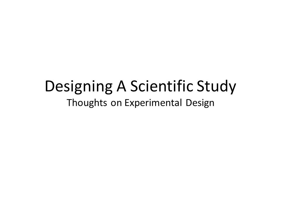 Designing A Scientific Study Thoughts on Experimental Design