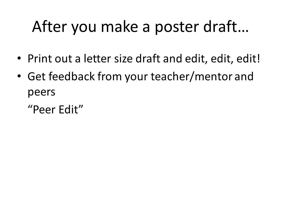 After you make a poster draft… Print out a letter size draft and edit, edit, edit.