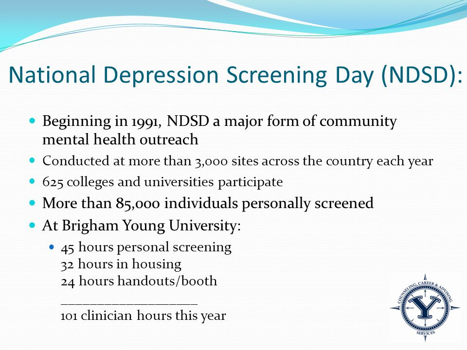 National Depression Screening Day (NDSD): Beginning in 1991, NDSD a major form of community mental health outreach Conducted at more than 3,000 sites