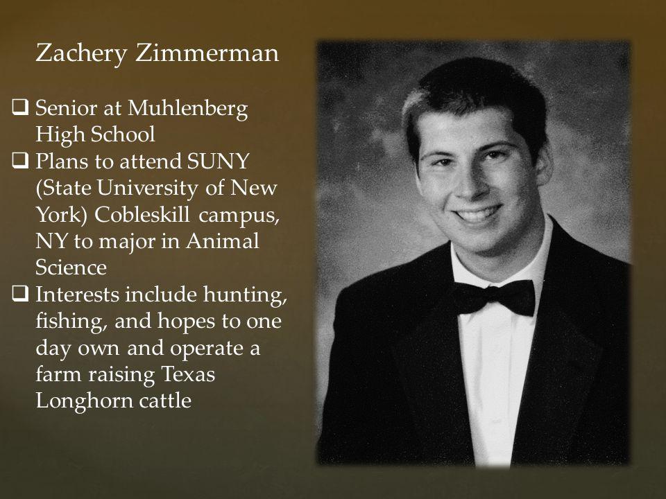 Zachery Zimmerman  Senior at Muhlenberg High School  Plans to attend SUNY (State University of New York) Cobleskill campus, NY to major in Animal Sc