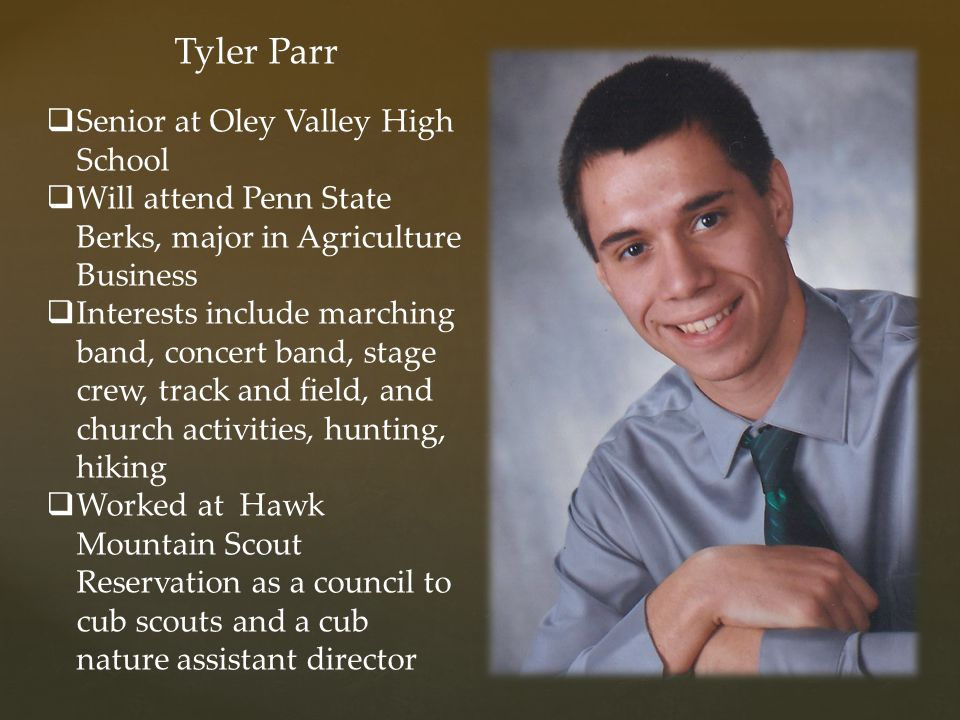 Tyler Parr  Senior at Oley Valley High School  Will attend Penn State Berks, major in Agriculture Business  Interests include marching band, concer