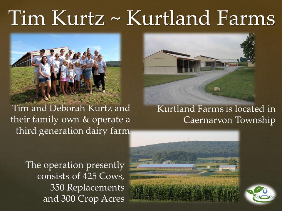 Tim Kurtz ~ Kurtland Farms Tim and Deborah Kurtz and their family own & operate a third generation dairy farm Kurtland Farms is located in Caernarvon