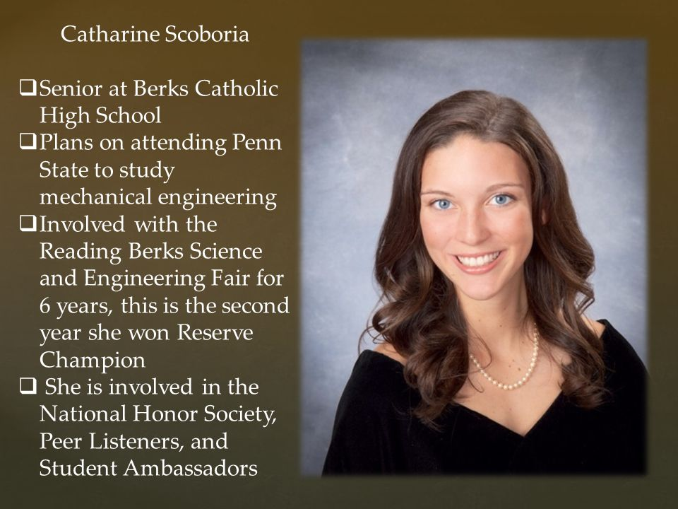  Senior at Berks Catholic High School  Plans on attending Penn State to study mechanical engineering  Involved with the Reading Berks Science and E