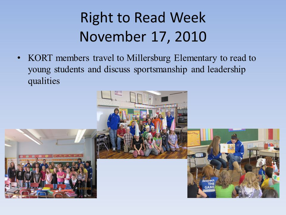 November KORT Meeting All members present: All candy money is due Right to Read Week Field trip to Millersburg Elementary—November 17 from 9:10 am-11:50 am Winter sportsmanship t-shirt—no cost, since McDonald's and Rodhe's are sponsoring them Sportsmanship t-shirts will admit students to the next three events free T-shirt sales will be on November 18th, 19th and 22 nd Peace on Earth basketball games with Clear Fork and Lexington closer to Christmas