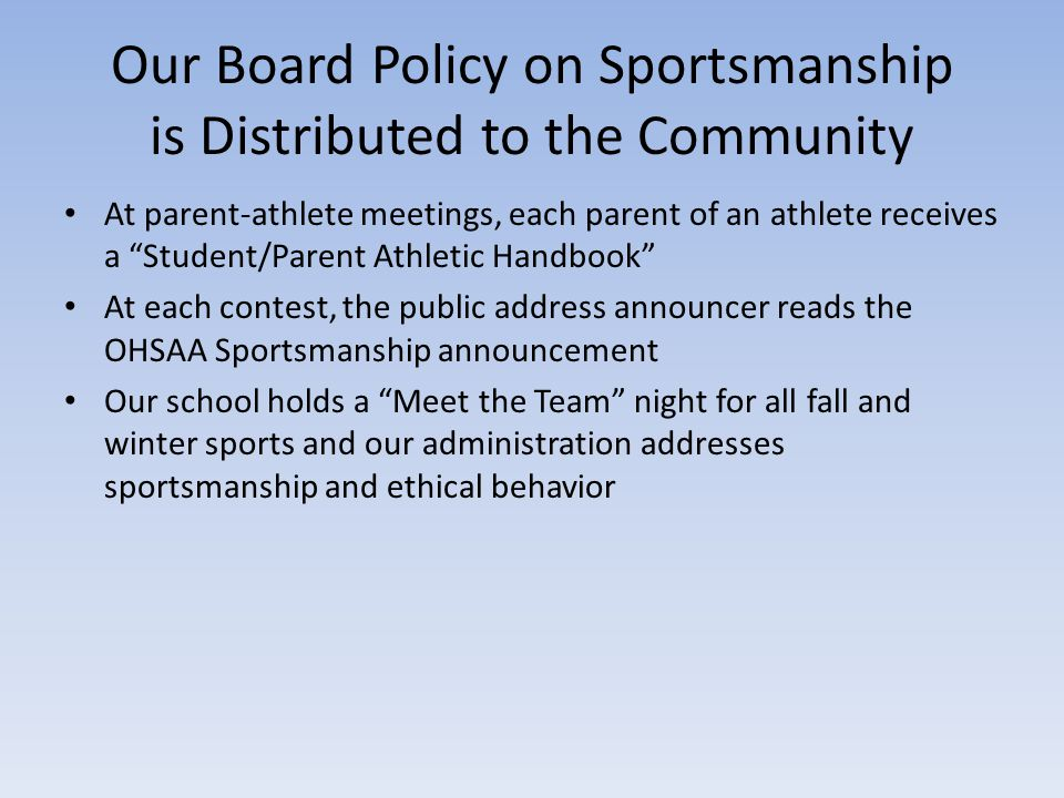 Our Board Policy on Sportsmanship is Distributed to the Community At parent-athlete meetings, each parent of an athlete receives a Student/Parent Athletic Handbook At each contest, the public address announcer reads the OHSAA Sportsmanship announcement Our school holds a Meet the Team night for all fall and winter sports and our administration addresses sportsmanship and ethical behavior