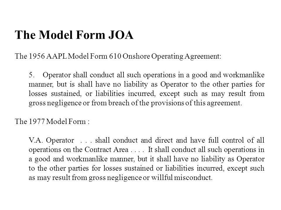 The Model Form JOA The 1956 AAPL Model Form 610 Onshore Operating Agreement: 5.Operator shall conduct all such operations in a good and workmanlike manner, but is shall have no liability as Operator to the other parties for losses sustained, or liabilities incurred, except such as may result from gross negligence or from breach of the provisions of this agreement.