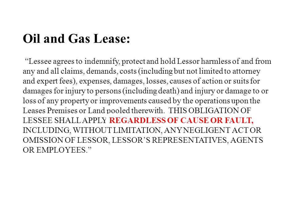 Oil and Gas Lease: Lessee agrees to indemnify, protect and hold Lessor harmless of and from any and all claims, demands, costs (including but not limited to attorney and expert fees), expenses, damages, losses, causes of action or suits for damages for injury to persons (including death) and injury or damage to or loss of any property or improvements caused by the operations upon the Leases Premises or Land pooled therewith.