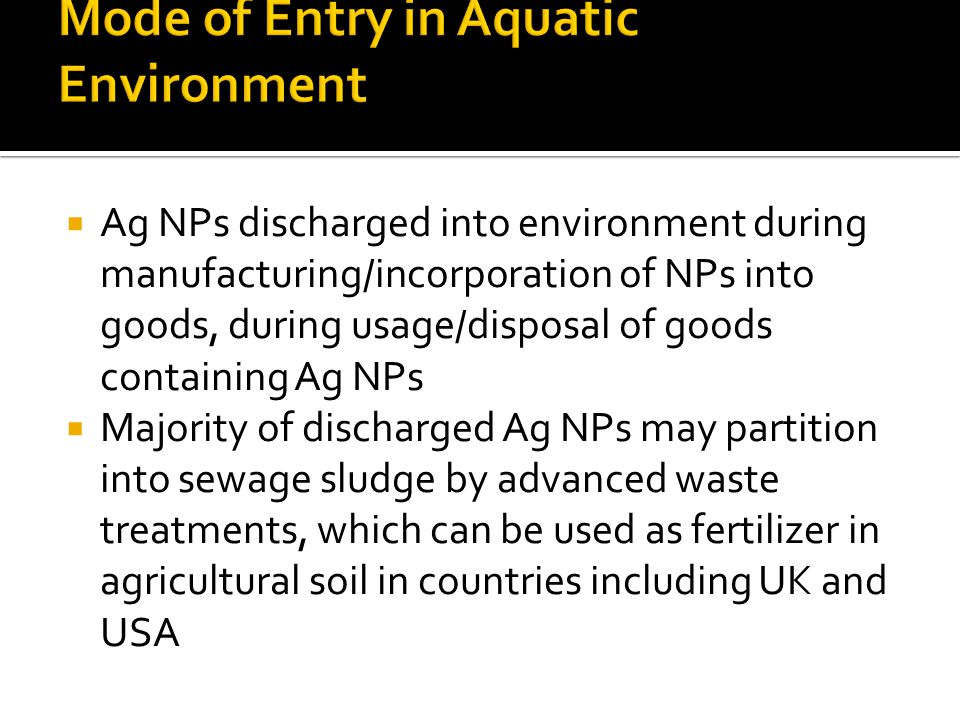  Ag NPs discharged into environment during manufacturing/incorporation of NPs into goods, during usage/disposal of goods containing Ag NPs  Majority of discharged Ag NPs may partition into sewage sludge by advanced waste treatments, which can be used as fertilizer in agricultural soil in countries including UK and USA