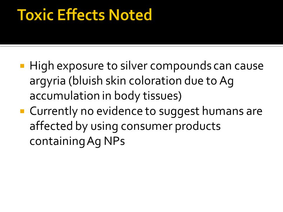  High exposure to silver compounds can cause argyria (bluish skin coloration due to Ag accumulation in body tissues)  Currently no evidence to suggest humans are affected by using consumer products containing Ag NPs