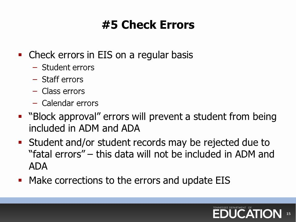"#5 Check Errors  Check errors in EIS on a regular basis –Student errors –Staff errors –Class errors –Calendar errors  ""Block approval"" errors will p"