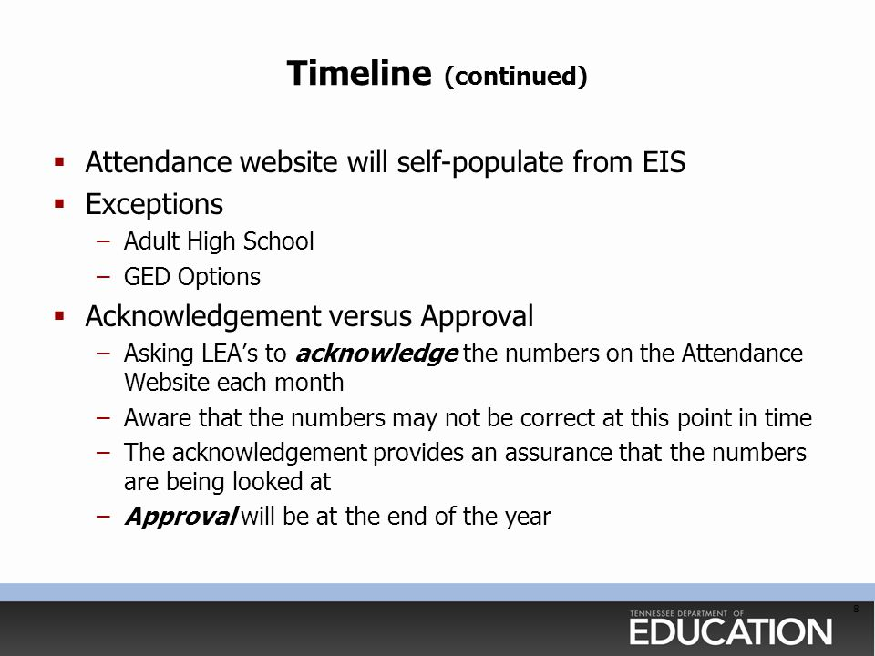 Timeline (continued)  Attendance website will self-populate from EIS  Exceptions –Adult High School –GED Options  Acknowledgement versus Approval –