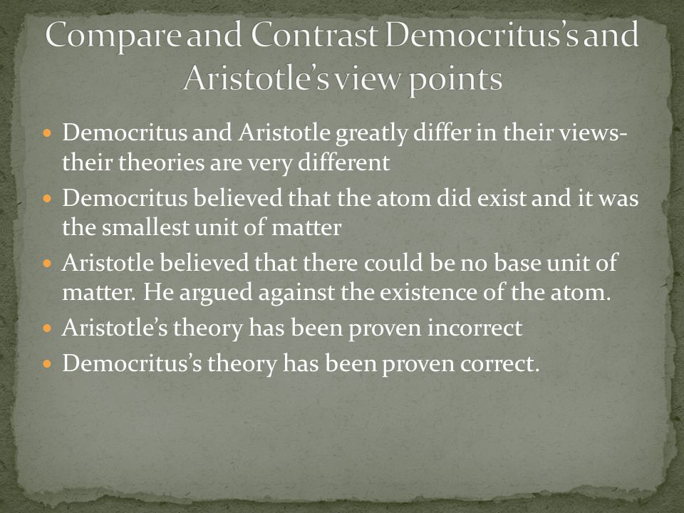Democritus and Aristotle greatly differ in their views- their theories are very different Democritus believed that the atom did exist and it was the smallest unit of matter Aristotle believed that there could be no base unit of matter.
