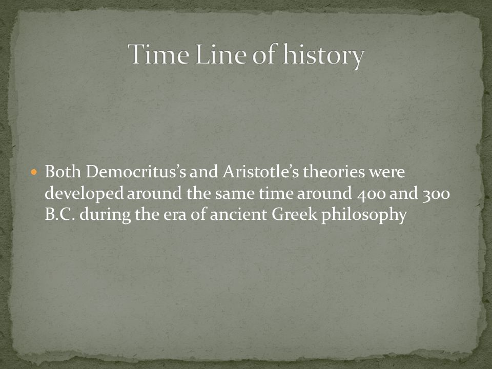 Both Democritus's and Aristotle's theories were developed around the same time around 400 and 300 B.C.