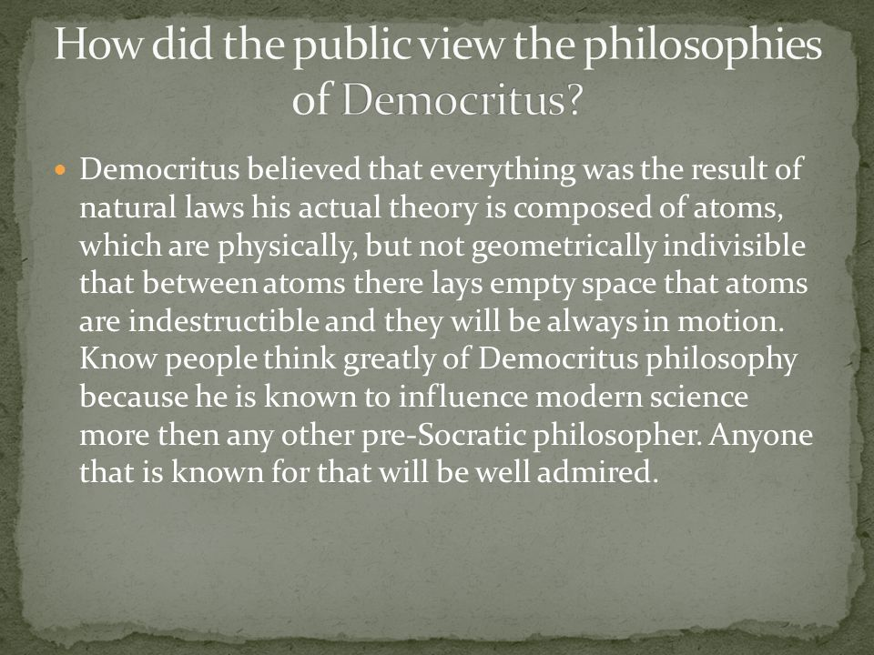 Democritus believed that everything was the result of natural laws his actual theory is composed of atoms, which are physically, but not geometrically indivisible that between atoms there lays empty space that atoms are indestructible and they will be always in motion.