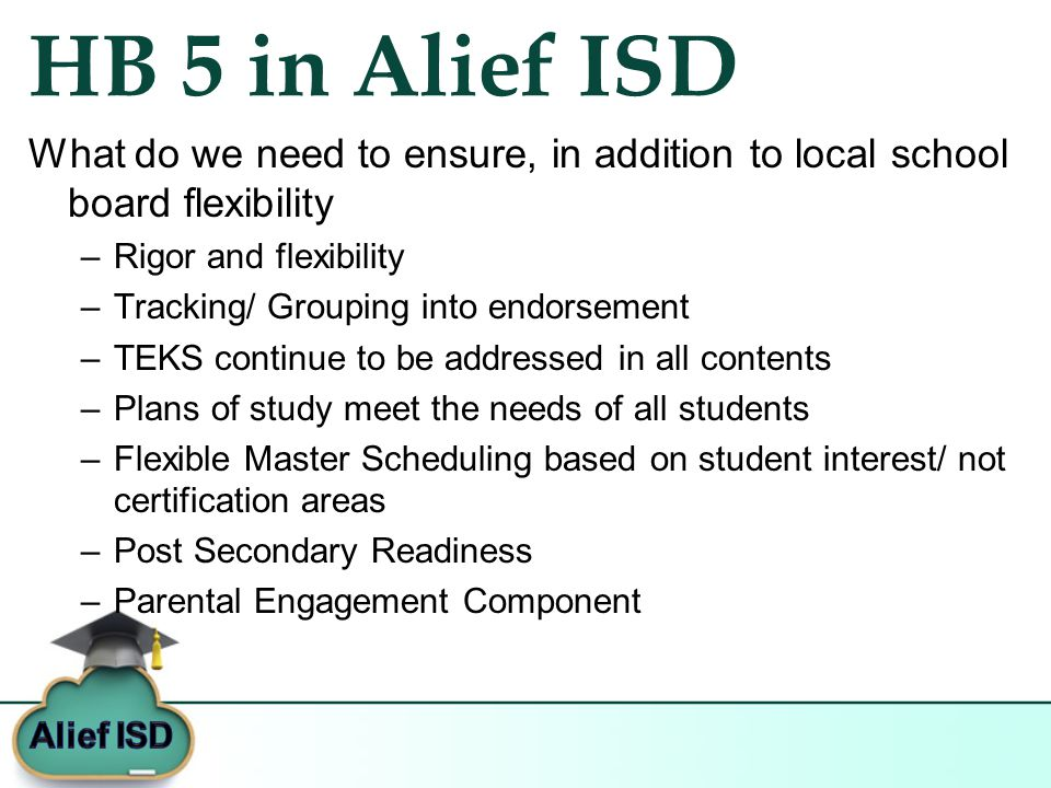 HB 5 in Alief ISD What do we need to ensure, in addition to local school board flexibility –Rigor and flexibility –Tracking/ Grouping into endorsement –TEKS continue to be addressed in all contents –Plans of study meet the needs of all students –Flexible Master Scheduling based on student interest/ not certification areas –Post Secondary Readiness –Parental Engagement Component