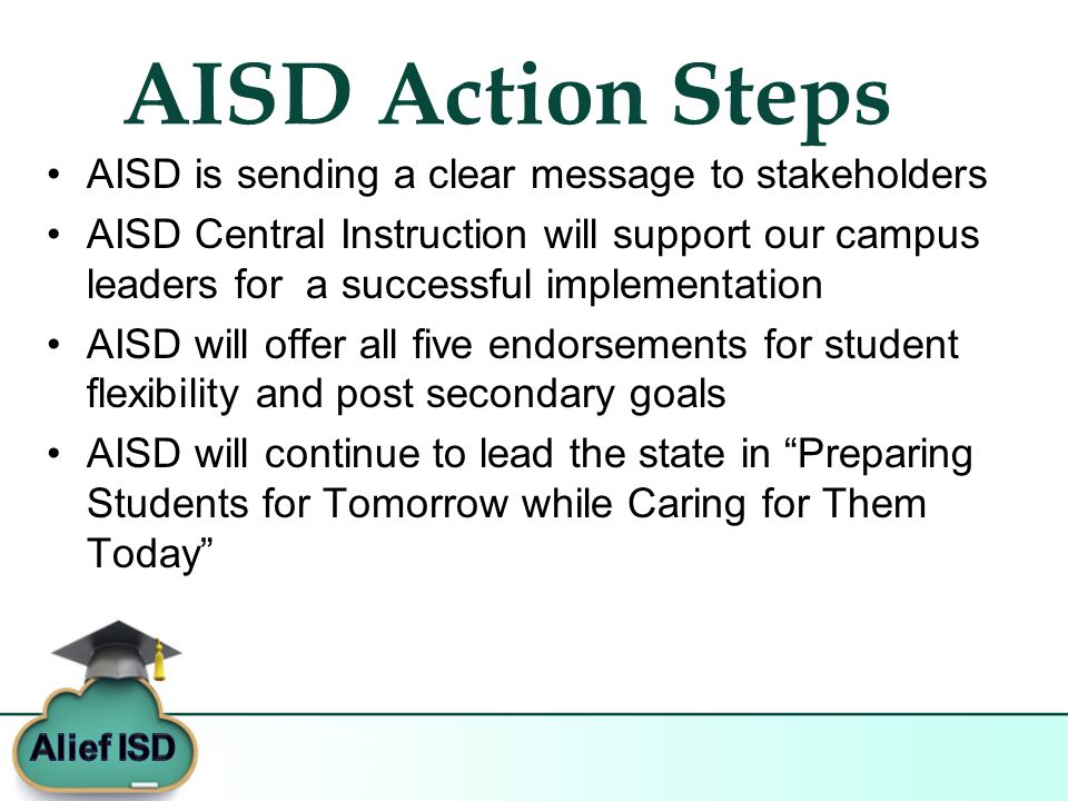 AISD Action Steps AISD is sending a clear message to stakeholders AISD Central Instruction will support our campus leaders for a successful implementation AISD will offer all five endorsements for student flexibility and post secondary goals AISD will continue to lead the state in Preparing Students for Tomorrow while Caring for Them Today