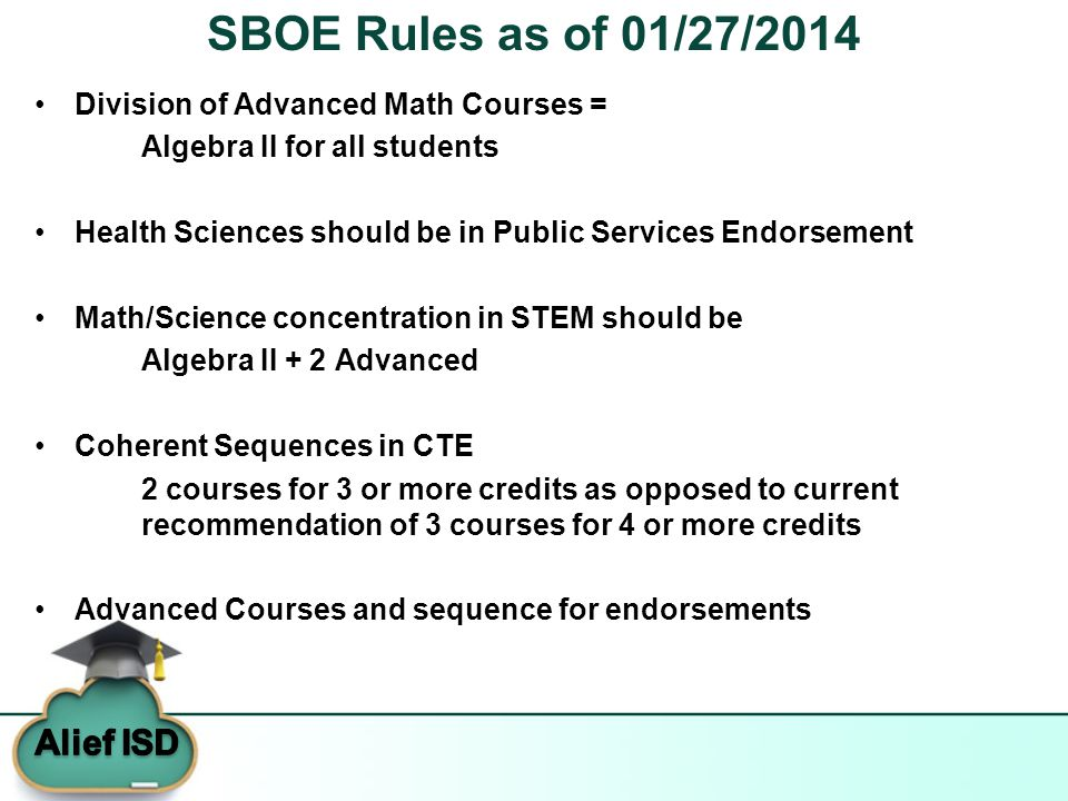 SBOE Rules as of 01/27/2014 Division of Advanced Math Courses = Algebra II for all students Health Sciences should be in Public Services Endorsement Math/Science concentration in STEM should be Algebra II + 2 Advanced Coherent Sequences in CTE 2 courses for 3 or more credits as opposed to current recommendation of 3 courses for 4 or more credits Advanced Courses and sequence for endorsements