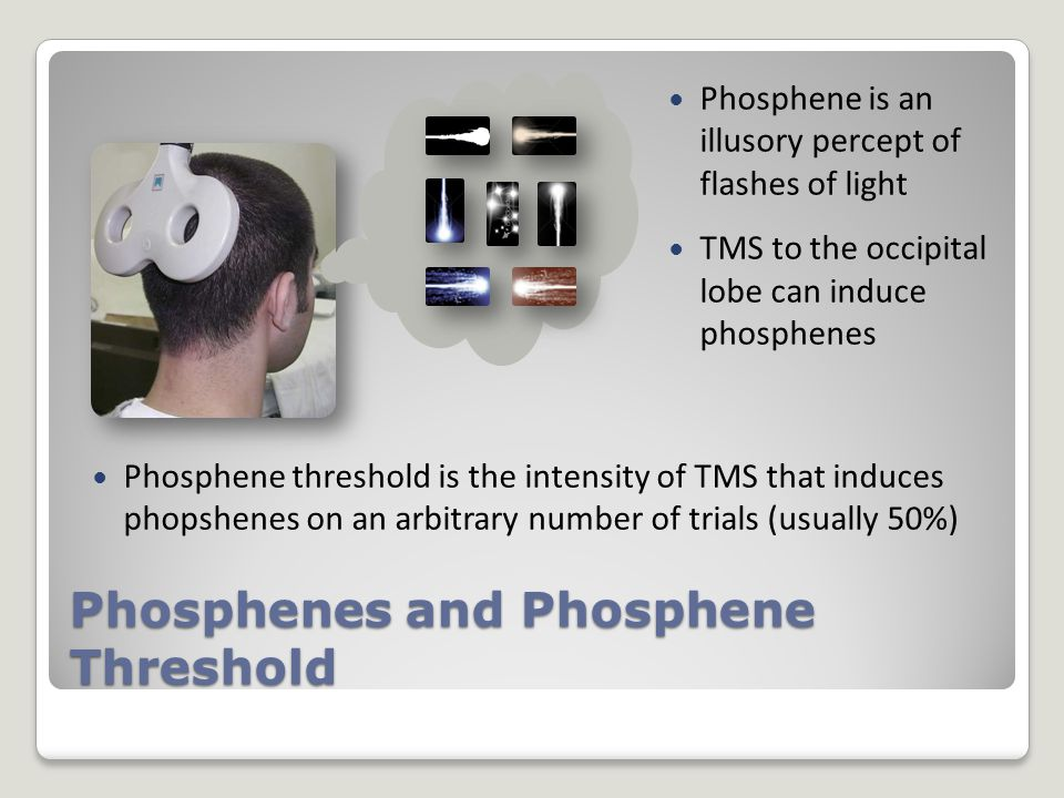 Phosphene is an illusory percept of flashes of light TMS to the occipital lobe can induce phosphenes Phosphene threshold is the intensity of TMS that