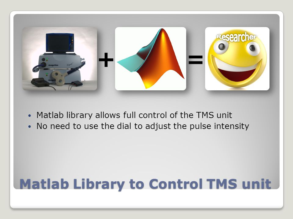 Matlab Library to Control TMS unit Matlab library allows full control of the TMS unit No need to use the dial to adjust the pulse intensity +=