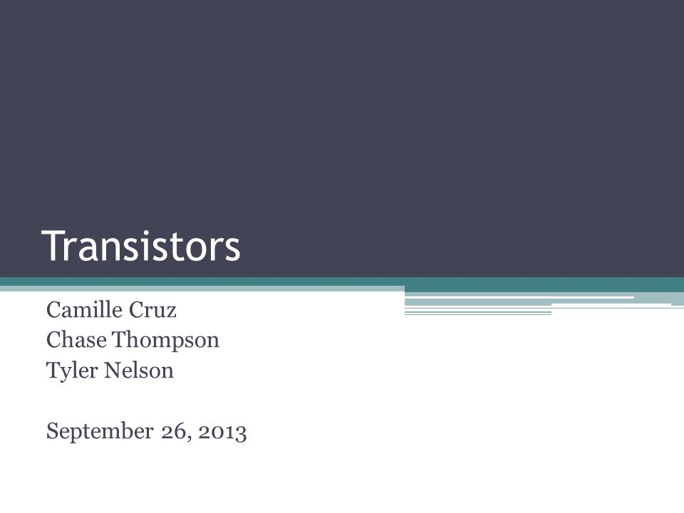 Transistors Camille Cruz Chase Thompson Tyler Nelson September 26, 2013