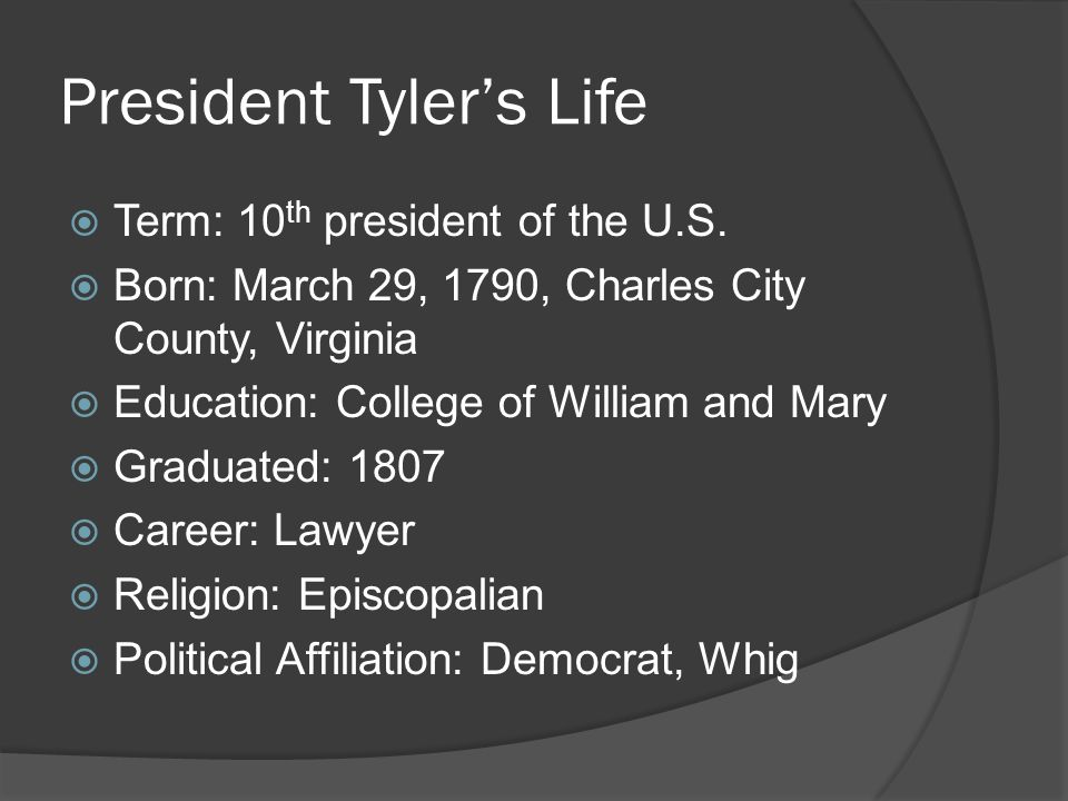 President Tyler's Life  Term: 10 th president of the U.S.  Born: March 29, 1790, Charles City County, Virginia  Education: College of William and M