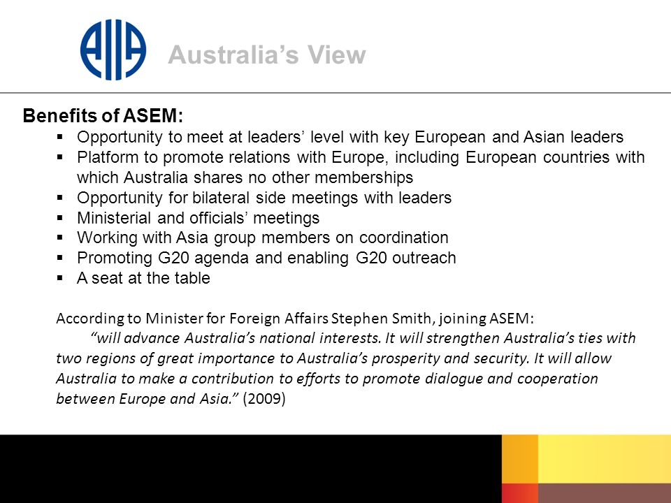 Australia's View Benefits of ASEM:  Opportunity to meet at leaders' level with key European and Asian leaders  Platform to promote relations with Europe, including European countries with which Australia shares no other memberships  Opportunity for bilateral side meetings with leaders  Ministerial and officials' meetings  Working with Asia group members on coordination  Promoting G20 agenda and enabling G20 outreach  A seat at the table According to Minister for Foreign Affairs Stephen Smith, joining ASEM: will advance Australia's national interests.