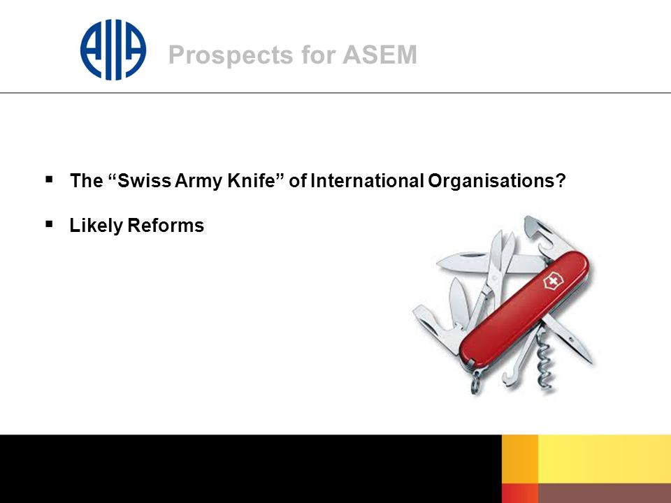 Prospects for ASEM  The Swiss Army Knife of International Organisations?  Likely Reforms