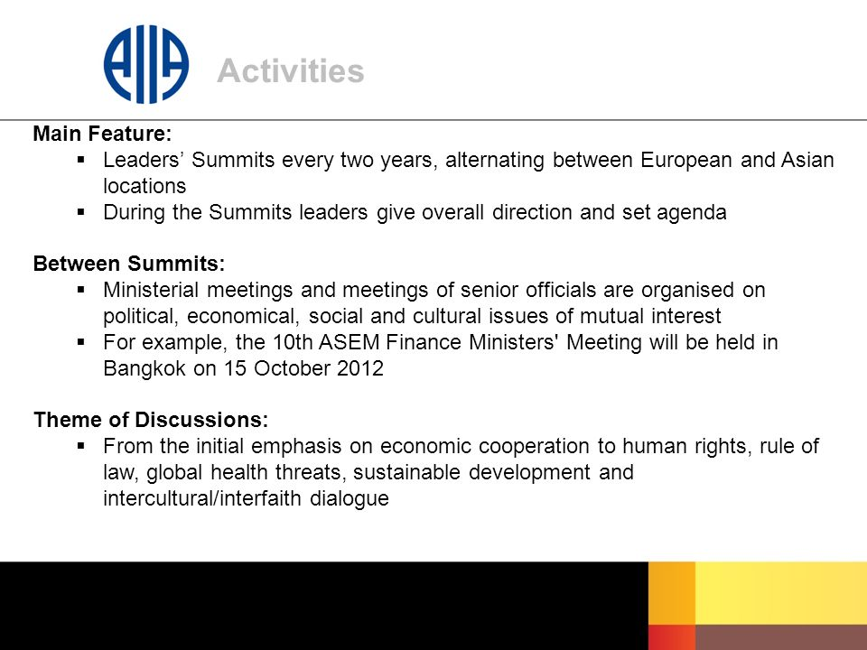 Activities Main Feature:  Leaders' Summits every two years, alternating between European and Asian locations  During the Summits leaders give overall direction and set agenda Between Summits:  Ministerial meetings and meetings of senior officials are organised on political, economical, social and cultural issues of mutual interest  For example, the 10th ASEM Finance Ministers Meeting will be held in Bangkok on 15 October 2012 Theme of Discussions:  From the initial emphasis on economic cooperation to human rights, rule of law, global health threats, sustainable development and intercultural/interfaith dialogue