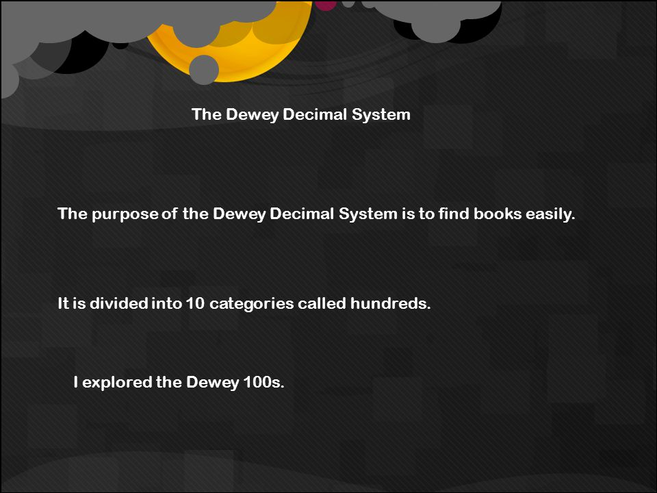 The Dewey Decimal System The purpose of the Dewey Decimal System is to find books easily.