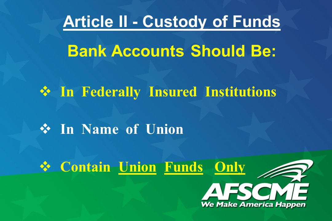 Article II - Custody of Funds Bank Accounts Should Be:  In Federally Insured Institutions  In Name of Union  Contain Union Funds Only