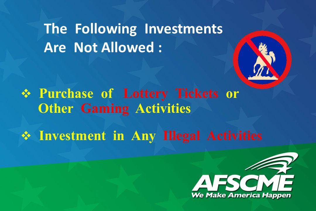 The Following Investments Are Not Allowed :  Purchase of Lottery Tickets or Other Gaming Activities  Investment in Any Illegal Activities