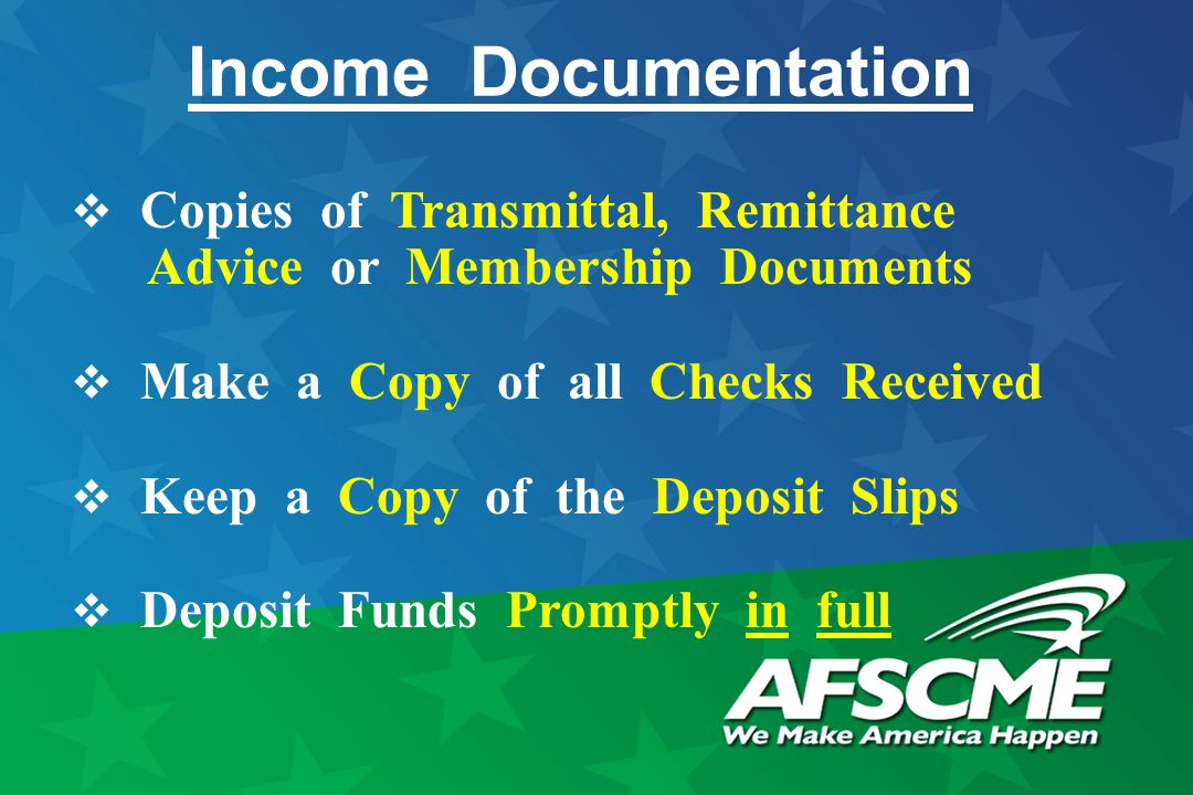 Income Documentation  Copies of Transmittal, Remittance Advice or Membership Documents  Make a Copy of all Checks Received  Keep a Copy of the Deposit Slips  Deposit Funds Promptly in full