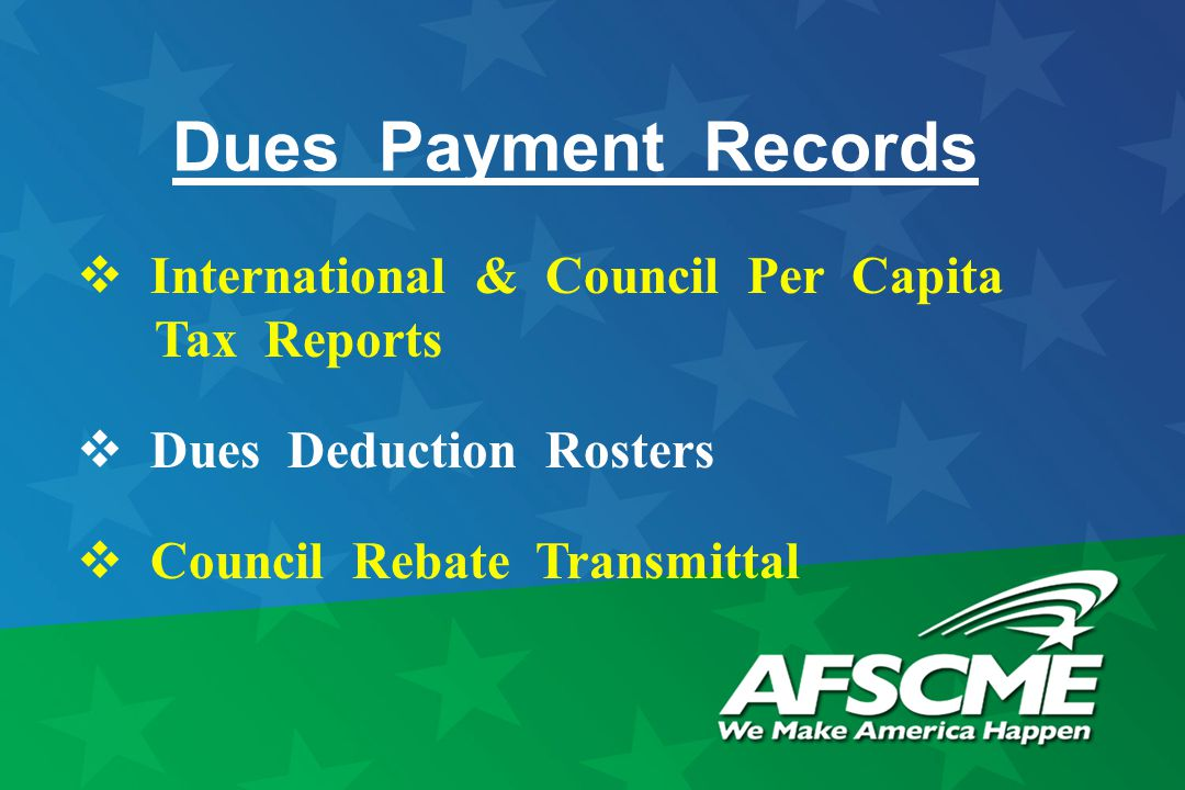 Dues Payment Records  International & Council Per Capita Tax Reports  Dues Deduction Rosters  Council Rebate Transmittal