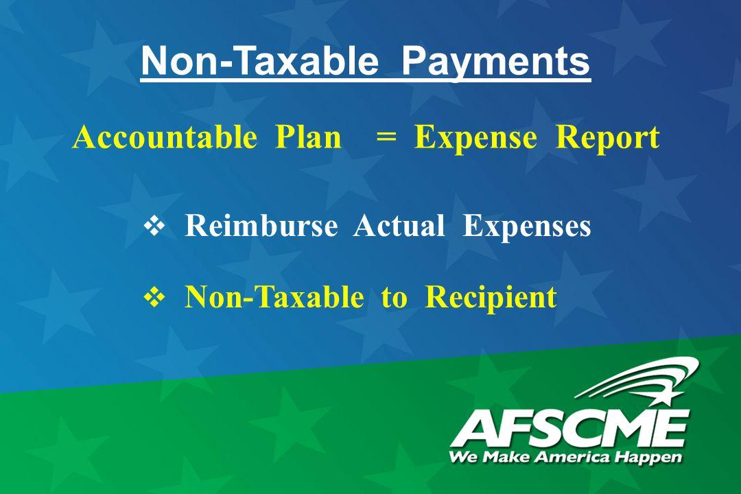 Non-Taxable Payments Accountable Plan = Expense Report  Reimburse Actual Expenses  Non-Taxable to Recipient