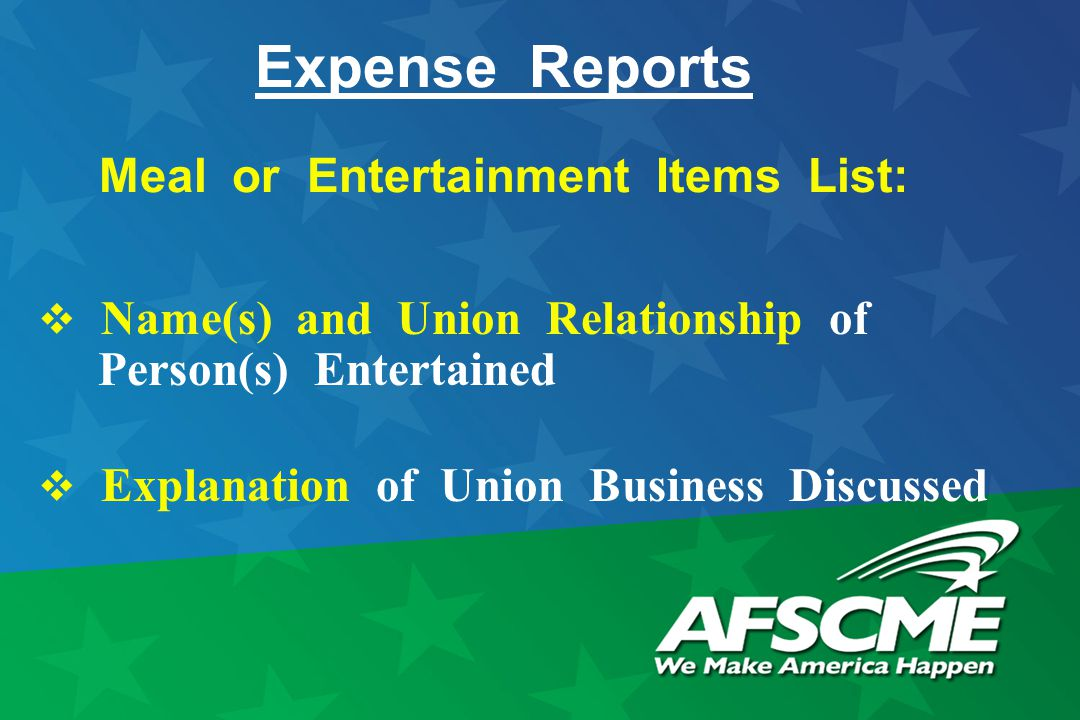Expense Reports Meal or Entertainment Items List:  Name(s) and Union Relationship of Person(s) Entertained  Explanation of Union Business Discussed