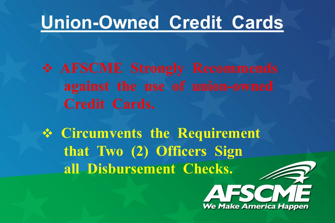 Union-Owned Credit Cards  AFSCME Strongly Recommends against the use of union-owned Credit Cards.