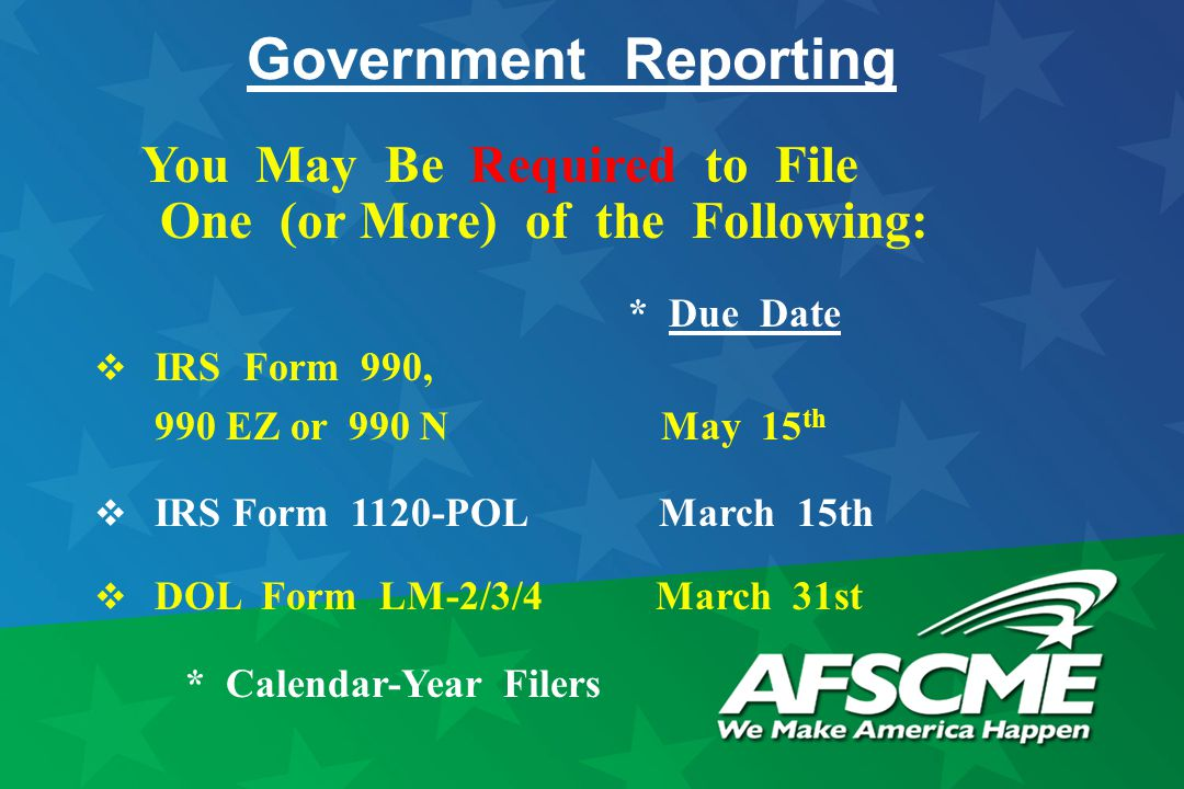 Government Reporting You May Be Required to File One (or More) of the Following: * Due Date  IRS Form 990, 990 EZ or 990 N May 15 th  IRS Form 1120-POL March 15th  DOL Form LM-2/3/4 March 31st * Calendar-Year Filers