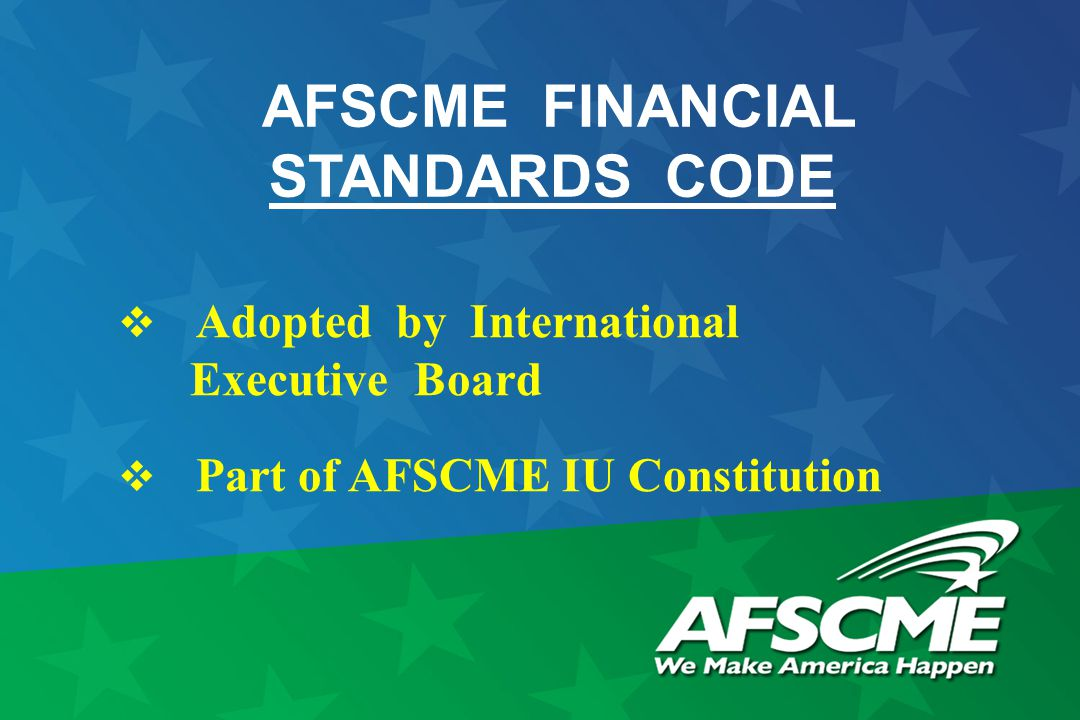 AFSCME FINANCIAL STANDARDS CODE  Adopted by International Executive Board  Part of AFSCME IU Constitution