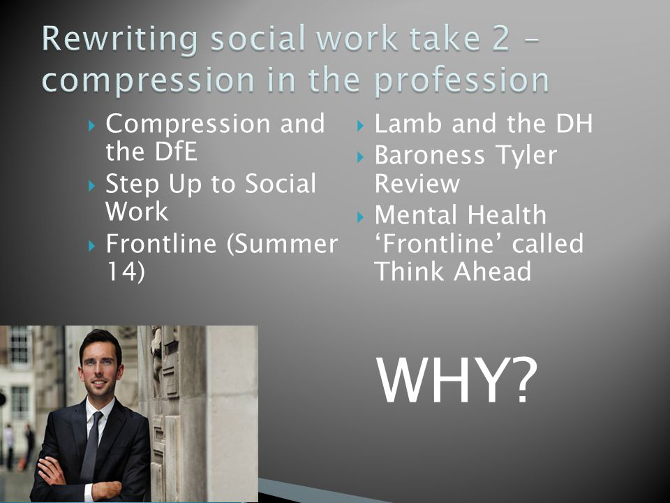  Compression and the DfE  Step Up to Social Work  Frontline (Summer 14)  Lamb and the DH  Baroness Tyler Review  Mental Health 'Frontline' called Think Ahead WHY