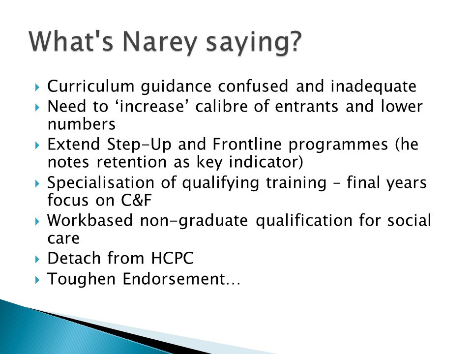  Curriculum guidance confused and inadequate  Need to 'increase' calibre of entrants and lower numbers  Extend Step-Up and Frontline programmes (he notes retention as key indicator)  Specialisation of qualifying training – final years focus on C&F  Workbased non-graduate qualification for social care  Detach from HCPC  Toughen Endorsement…