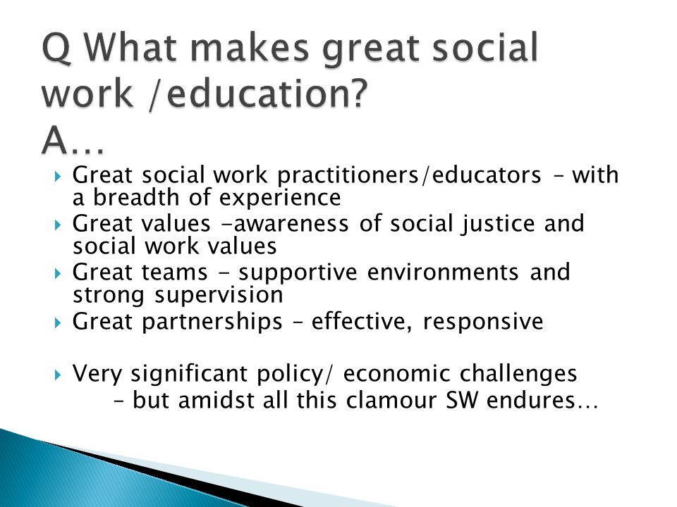  Great social work practitioners/educators – with a breadth of experience  Great values -awareness of social justice and social work values  Great teams - supportive environments and strong supervision  Great partnerships – effective, responsive  Very significant policy/ economic challenges – but amidst all this clamour SW endures…