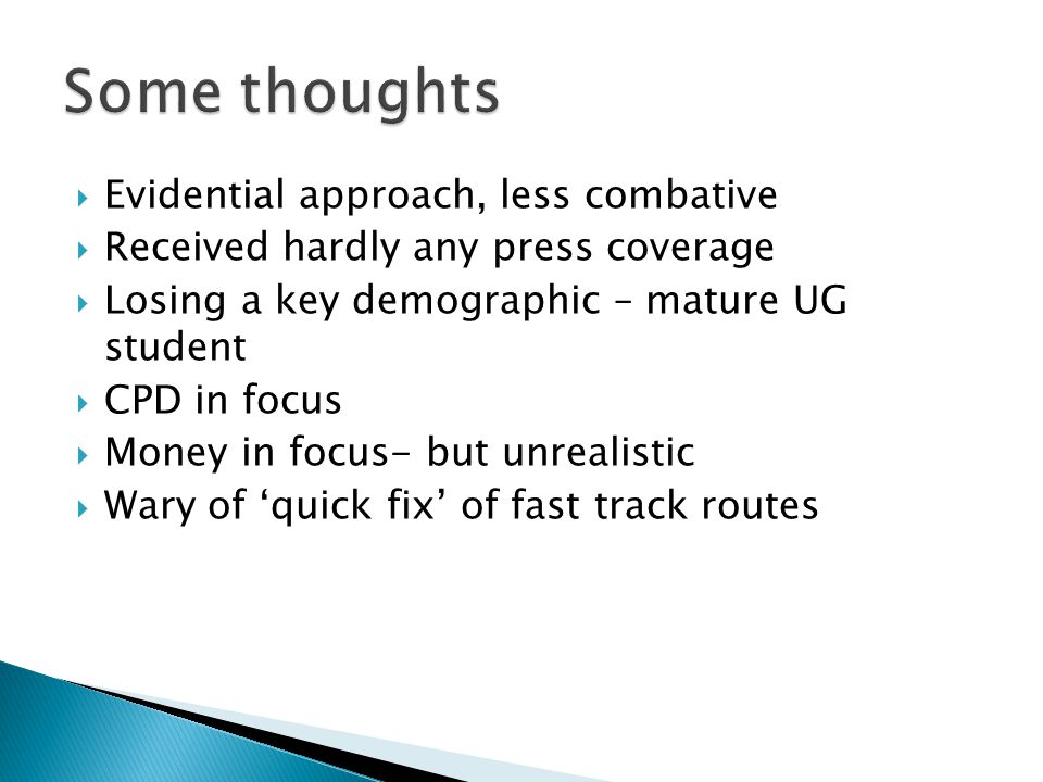  Evidential approach, less combative  Received hardly any press coverage  Losing a key demographic – mature UG student  CPD in focus  Money in focus- but unrealistic  Wary of 'quick fix' of fast track routes