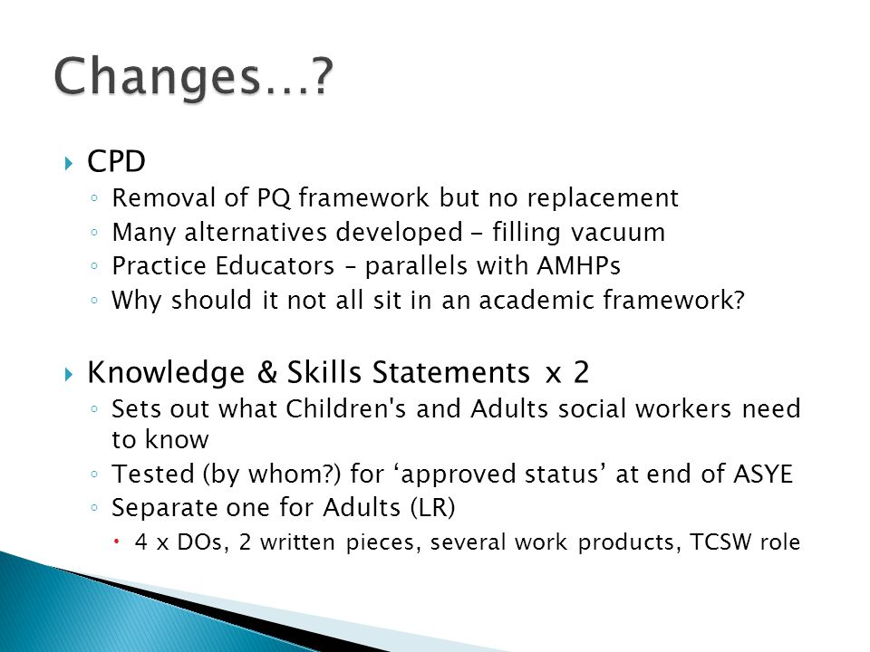  CPD ◦ Removal of PQ framework but no replacement ◦ Many alternatives developed - filling vacuum ◦ Practice Educators – parallels with AMHPs ◦ Why should it not all sit in an academic framework.