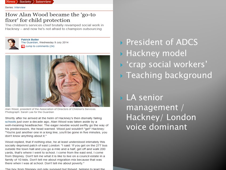  President of ADCS  Hackney model  'crap social workers'  Teaching background  LA senior management / Hackney/ London voice dominant