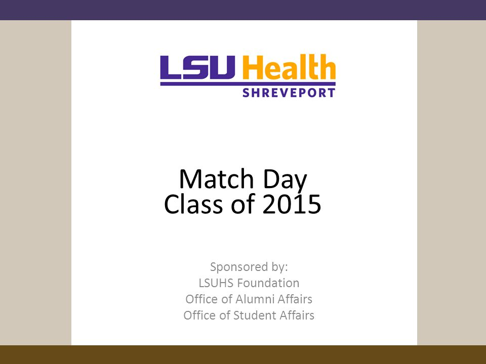 Match Day Class of 2015 Sponsored by: LSUHS Foundation Office of Alumni Affairs Office of Student Affairs