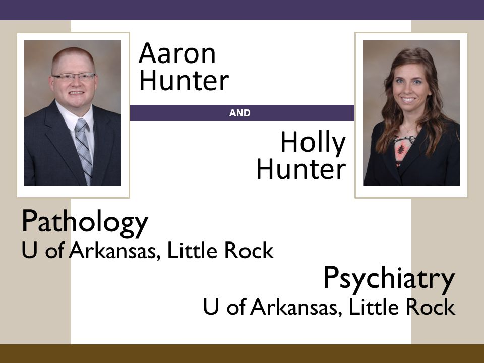 AND Pathology U of Arkansas, Little Rock Aaron Hunter Holly Hunter Psychiatry U of Arkansas, Little Rock
