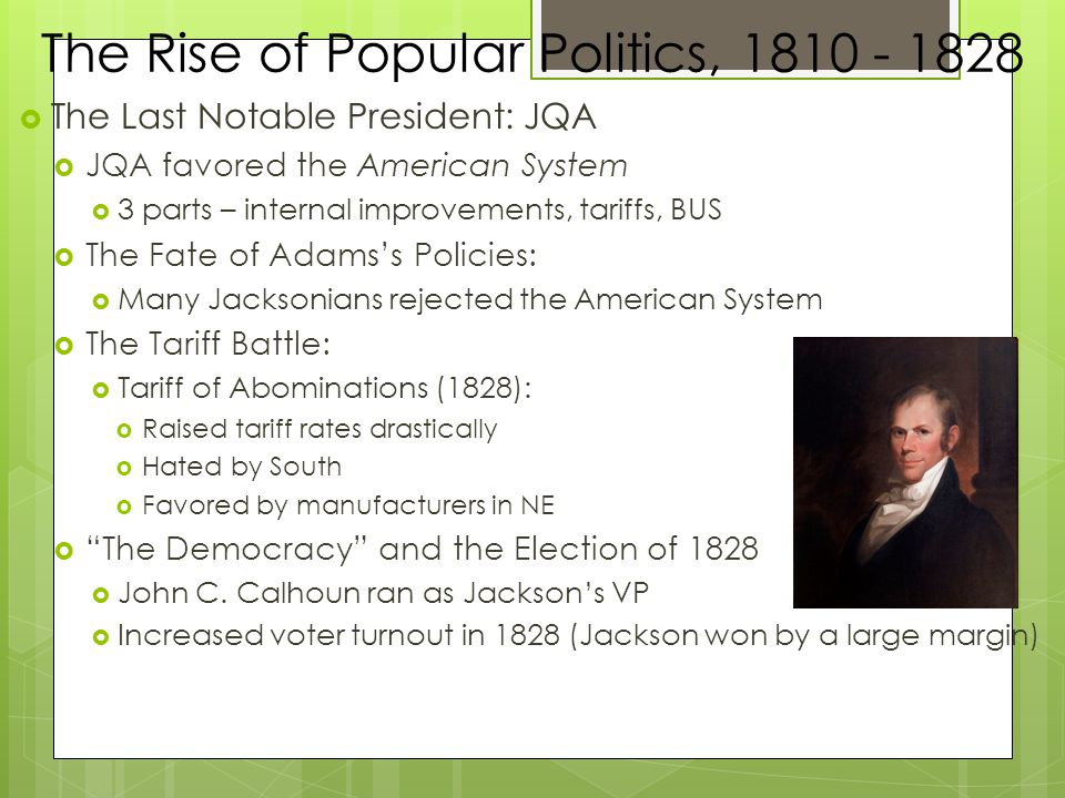 The Rise of Popular Politics, 1810 - 1828  The Last Notable President: JQA  JQA favored the American System  3 parts – internal improvements, tariffs, BUS  The Fate of Adams's Policies:  Many Jacksonians rejected the American System  The Tariff Battle:  Tariff of Abominations (1828):  Raised tariff rates drastically  Hated by South  Favored by manufacturers in NE  The Democracy and the Election of 1828  John C.