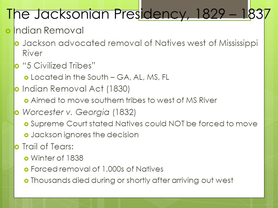  Indian Removal  Jackson advocated removal of Natives west of Mississippi River  5 Civilized Tribes  Located in the South – GA, AL, MS, FL  Indian Removal Act (1830)  Aimed to move southern tribes to west of MS River  Worcester v.